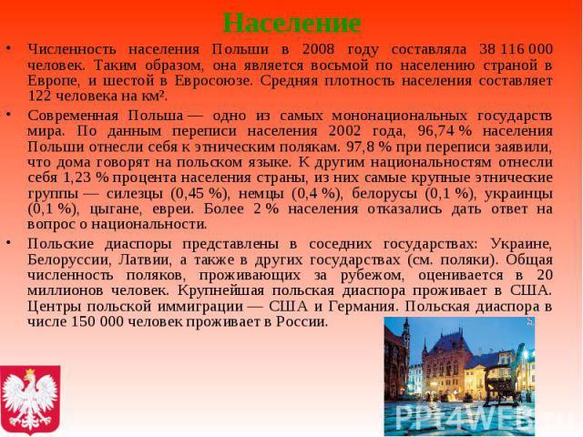 Население Численность населения Польши в 2008 году составляла 38116000 человек. Таким образом, она является восьмой по населению страной в Европе, и шестой в Евросоюзе. Средняя плотность населения составляет 122 человека на км². Современ…