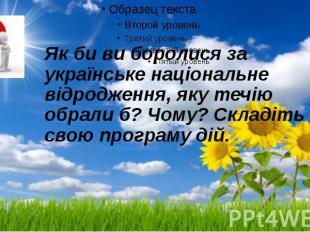 Як би ви боролися за українське національне відродження, яку течію обрали б? Чом