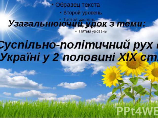 Узагальнюючий урок з теми: «Суспільно-політичний рух в Україні у 2 половині XIX ст.»