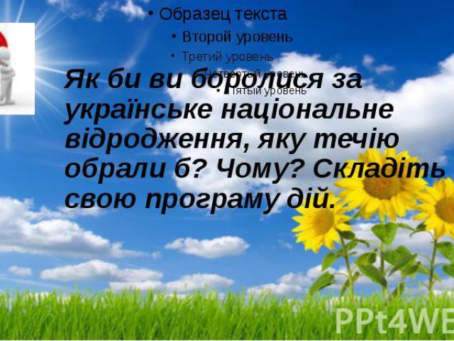Як би ви боролися за українське національне відродження, яку течію обрали б? Чому? Складіть свою програму дій.