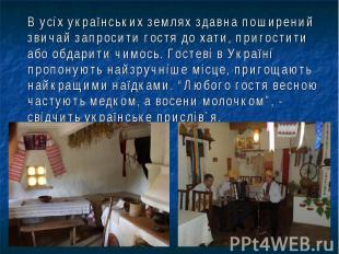 В усіх українських землях здавна поширений звичай запросити гостя до хати, приго