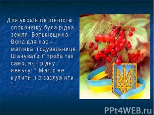 Для українців цінністю споконвіку була рідна земля, Батьківщина. Вона для нас –