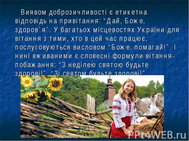 """Виявом доброзичливості є етикетна відповідь на привітання: """"Дай, Боже, здоров`я"""". У багатьох місцевостях України для вітання з тими, хто в цей час працює, послуговуються висловом """"Боже, помагай!"""". І нині вживаними є словесні формули вітання-побажанн…"""