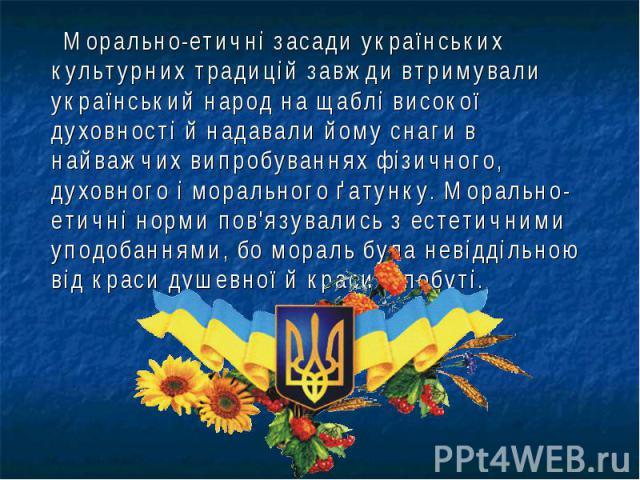 Морально-етичні засади українських культурних традицій завжди втримували український народ на щаблі високої духовності й надавали йому снаги в найважчих випробуваннях фізичного, духовного і морального ґатунку. Морально-етичні норми пов'язувались з е…