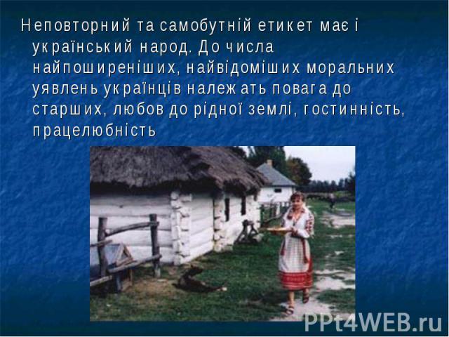 Неповторний та самобутній етикет має і український народ. До числа найпоширеніших, найвідоміших моральних уявлень українців належать повага до старших, любов до рідної землі, гостинність, працелюбність Неповторний та самобутній етикет має і українсь…