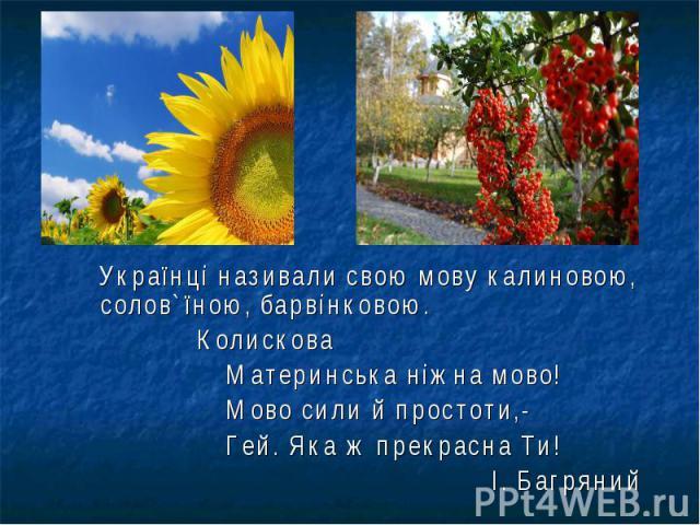Українці називали свою мову калиновою, солов`їною, барвінковою. Українці називали свою мову калиновою, солов`їною, барвінковою. Колискова Материнська ніжна мово! Мово сили й простоти,- Гей. Яка ж прекрасна Ти! І. Багряний