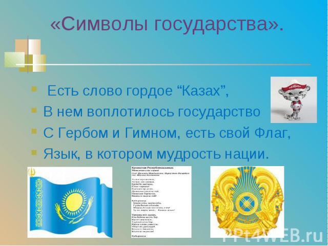 """Есть слово гордое """"Казах"""", Есть слово гордое """"Казах"""", В нем воплотилось государство С Гербом и Гимном, есть свой Флаг, Язык, в котором мудрость нации."""