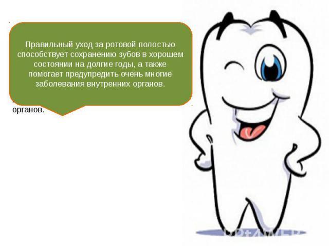 Правильный уход за ротовой полостью способствует сохранению зубов в хорошем состоянии на долгие годы, а также помогает предупредить очень многие заболевания внутренних органов.
