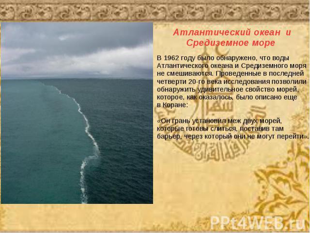 В 1962 году было обнаружено, что водыАтлантического океана и Средиземного моряне смешиваются. Проведенные в последней четверти 20-го века исследования позволилиобнаружить удивительное свойство морей, которое, как оказалось, было описано еще в Коране…