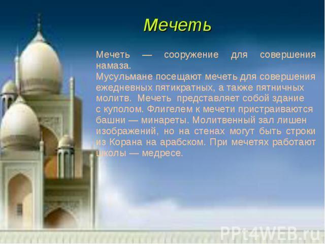 Мечеть — сооружение для совершения намаза.Мусульмане посещают мечеть для совершенияежедневных пятикратных, а также пятничныхмолитв. Мечеть представляет собой зданиес куполом. Флигелем к мечети пристраиваютсябашни — минареты. Молитвенный зал лишен из…