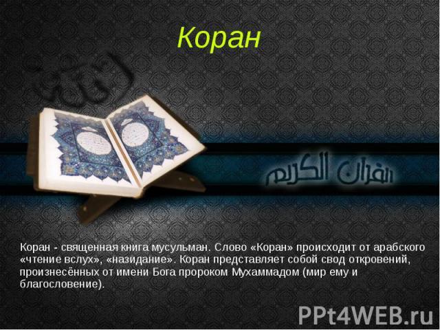 Коран - священная книга мусульман. Слово «Коран» происходит от арабского «чтение вслух», «назидание». Коран представляет собой свод откровений, произнесённых от имени Бога пророком Мухаммадом (мир ему и благословение).