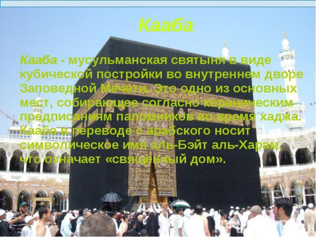 Кааба - мусульманская святыня в виде кубической постройки во внутреннем дворе Заповедной Мечети. Это одно из основных мест, собирающее согласно кораническим предписаниям паломников во время хаджа.Кааба в переводе с арабского носит символическое имя …