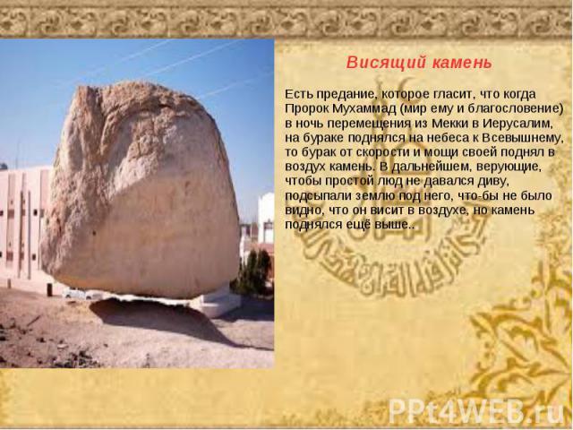 Висящий каменьЕсть предание, которое гласит, что когда Пророк Мухаммад (мир ему и благословение) в ночь перемещения из Мекки в Иерусалим, на бураке поднялся на небеса к Всевышнему, то бурак от скорости и мощи своей поднял ввоздух камень. В дальнейше…