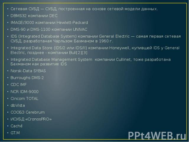 Сетевая СУБД — СУБД, построенная на основе сетевой модели данных.Сетевая СУБД — СУБД, построенная на основе сетевой модели данных.DBMS32 компании DECIMAGE/3000 компании Hewlett-PackardDMS-90 и DMS-1100 компании UNIVACIDS (Integrated Database System)…