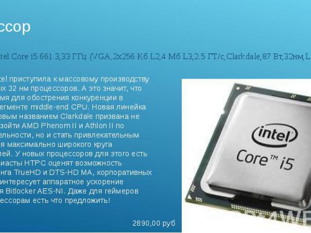ПроцессорПроцессор Intel Core i5 661 3,33 ГГц (VGA,2х256 Kб L2,4 Мб L3,2.5 ГТ/с,Clarkdale,87 Вт,32нм,LGA1156)