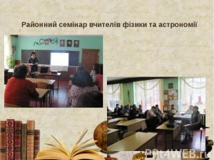 Районний семінар вчителів фізики та астрономії