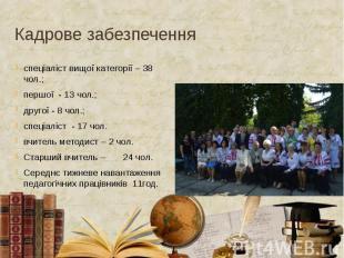 Кадрове забезпечення спеціаліст вищої категорії – 38 чол.; першої - 13 чол.; дру