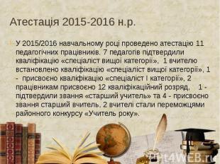 Атестація 2015-2016 н.р. У 2015/2016 навчальному році проведено атестацію 11 пед