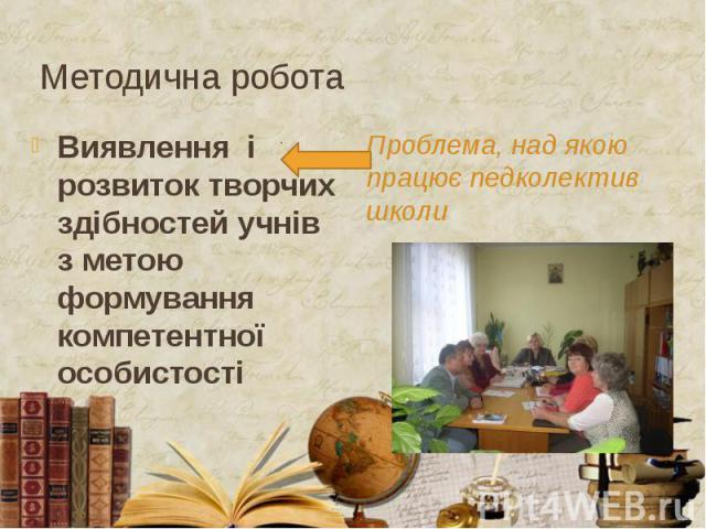 Методична робота Виявлення і розвиток творчих здібностей учнів з метою формування компетентної особистості