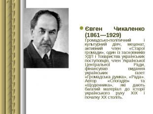 Євген Чикаленко (1861—1929) Громадсько-політичний і культурний діяч, меценат, ак