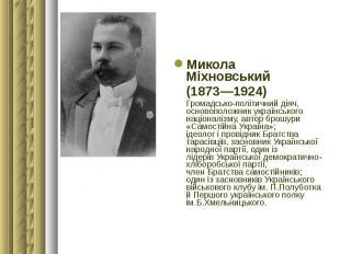 Микола Міхновський Микола Міхновський (1873—1924) Громадсько-політичний діяч, ос