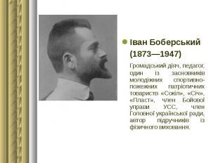 Іван Боберський Іван Боберський (1873—1947) Громадський діяч, педагог, один із з