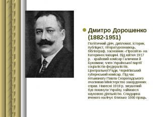 Дмитро Дорошенко Дмитро Дорошенко (1882-1951) Політичний діяч, дипломат, історик