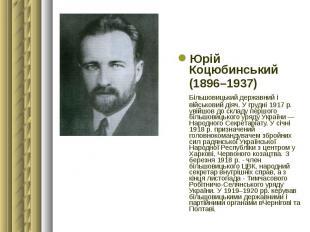 Юрій Коцюбинський Юрій Коцюбинський (1896–1937) Більшовицький державний і військ