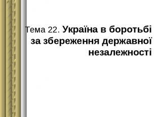 Тема 22. Україна в боротьбі за збереження державної незалежності