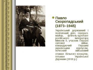 Павло Скоропадський Павло Скоропадський (1873–1945) Український державний і полі
