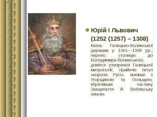 Юрій І Львович Юрій І Львович (1252 (1257) – 1308) Князь Галицько-Волинської дер