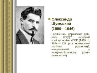 Олександр Шумський Олександр Шумський (1890—1946) Радянський державний діяч, чле