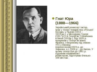 Гнат Юра Гнат Юра (1888—1966) Український режисер і актор, грав у театрі товарис