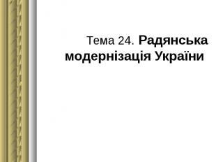 Тема 24. Радянська модернізація України