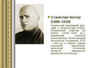 Станіслав Косіор Станіслав Косіор (1889–1939) Радянський державний діяч, один із