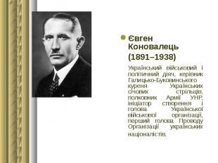 Євген Коновалець Євген Коновалець (1891–1938) Український військовий і політични