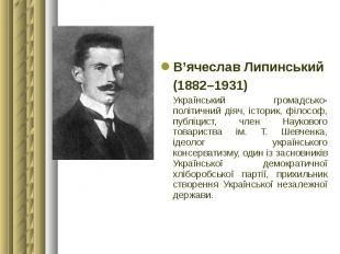 В'ячеслав Липинський В'ячеслав Липинський (1882–1931) Український громадсько-пол