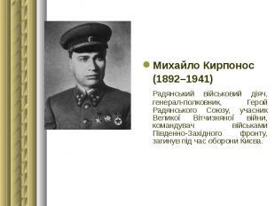 Михайло Кирпонос Михайло Кирпонос (1892–1941) Радянський військовий діяч, генера