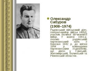 Олександр Сабуров Олександр Сабуров (1908–1974) Радянський військовий діяч, гене