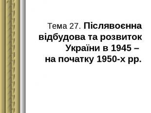 Тема 27. Післявоєнна відбудова та розвиток України в 1945 – на початку 1950-х рр