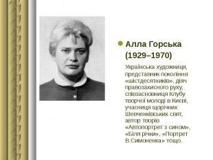 Алла Горська Алла Горська (1929–1970) Українська художниця, представник поколінн