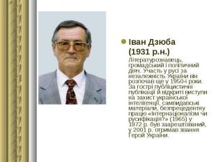 Іван Дзюба Іван Дзюба (1931 р.н.) Літературознавець, громадський і політичний ді