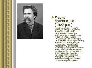 Левко Лук'яненко Левко Лук'яненко (1927 р.н.) Український політичний і громадськ