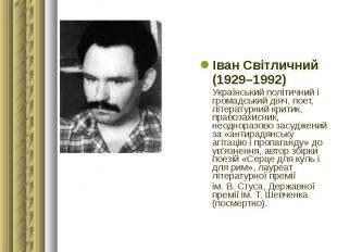 Іван Світличний Іван Світличний (1929–1992) Український політичний і громадський
