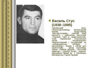 Василь Стус Василь Стус (1938–1985) Український поет, літературознавець, літерат