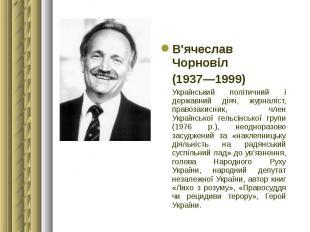 В'ячеслав Чорновіл В'ячеслав Чорновіл (1937—1999) Український політичний і держа