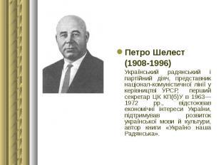 Петро Шелест Петро Шелест (1908-1996) Український радянський і партійний діяч, п