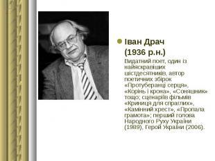 Іван Драч Іван Драч (1936 р.н.) Видатний поет, один із найяскравіших шістдесятни