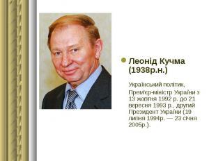 Леонід Кучма (1938р.н.) Леонід Кучма (1938р.н.) Український політик, Прем'єр-мін