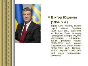 Віктор Ющенко Віктор Ющенко (1954 р.н.) Український політик, голова партії «Наша